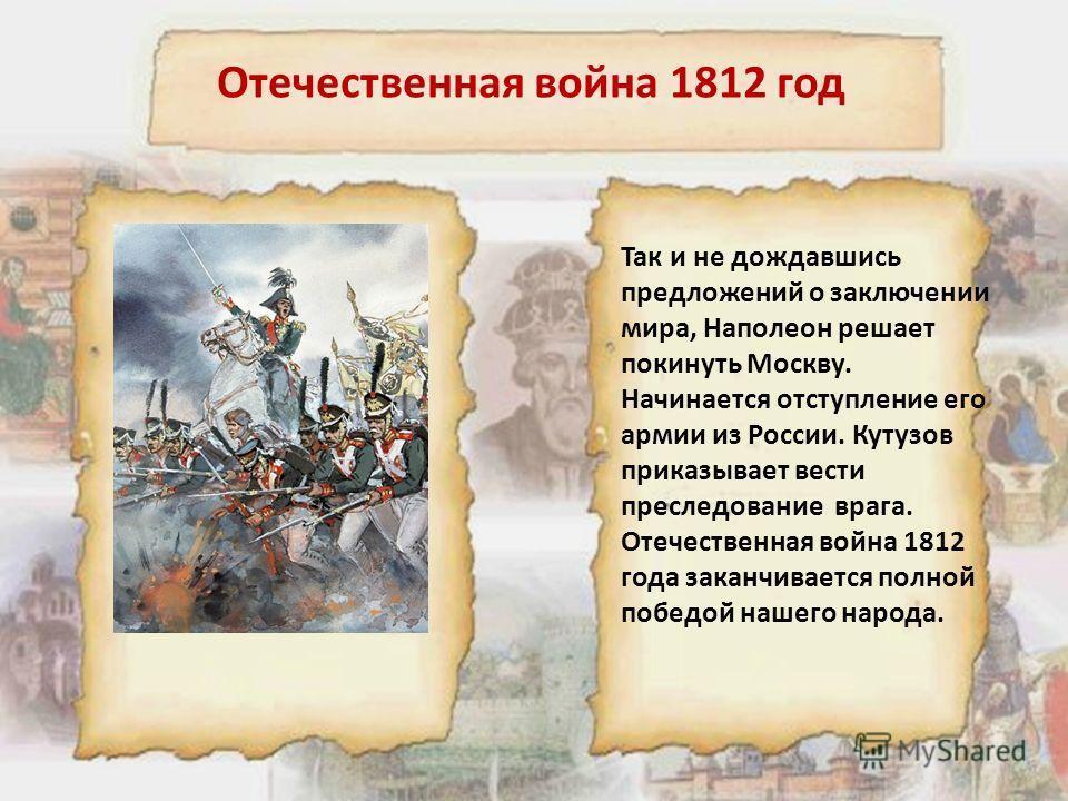 Отечественная война 1812 год Так и не дождавшись предложений о заключении мира, Наполеон решает покинуть Москву. Начинается отступление его армии из России. Кутузов приказывает вести преследование врага. Отечественная война 1812 года заканчивается по