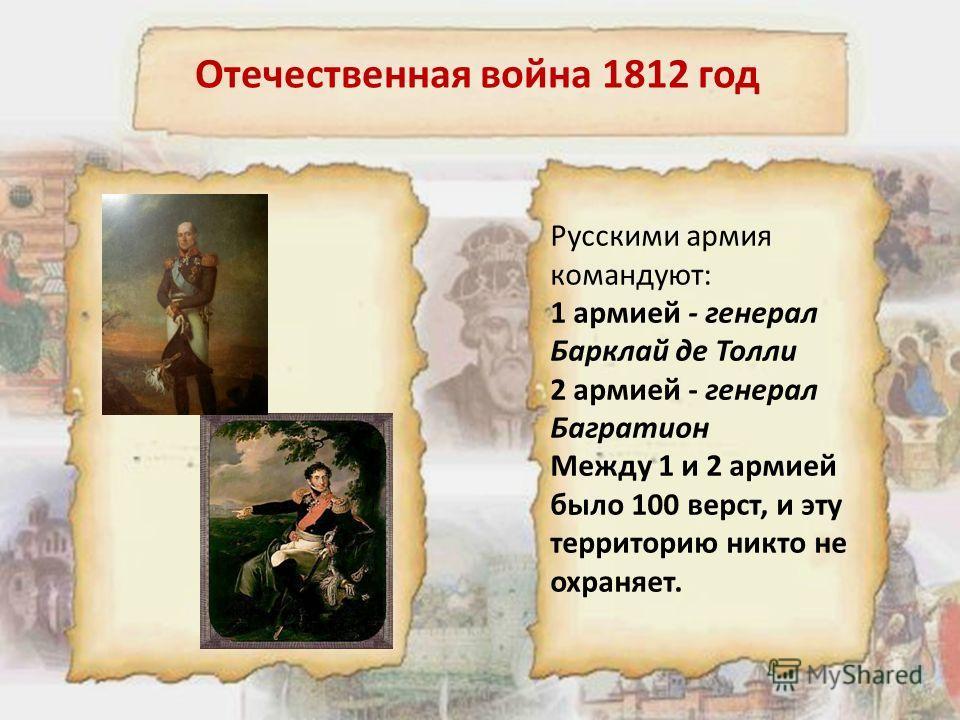 Русскими армия командуют: 1 армией - генерал Барклай де Толли 2 армией - генерал Багратион Между 1 и 2 армией было 100 верст, и эту территорию никто не охраняет.