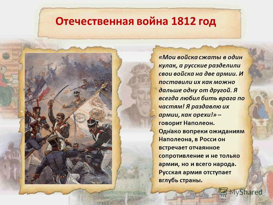 Отечественная война 1812 год «Мои войска сжаты в один кулак, а русские разделили свои войска на две армии. И поставили их как можно дальше одну от другой. Я всегда любил бить врага по частям! Я раздавлю их армии, как орехи!» – говорит Наполеон. Однак