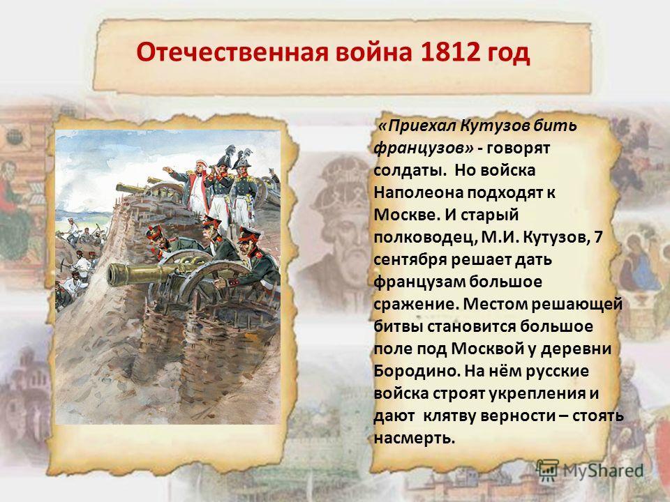 Отечественная война 1812 год «Приехал Кутузов бить французов» - говорят солдаты. Но войска Наполеона подходят к Москве. И старый полководец, М.И. Кутузов, 7 сентября решает дать французам большое сражение. Местом решающей битвы становится большое пол