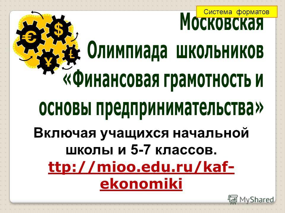 Включая учащихся начальной школы и 5-7 классов. ttp://mioo.edu.ru/kaf- ekonomiki Система форматов