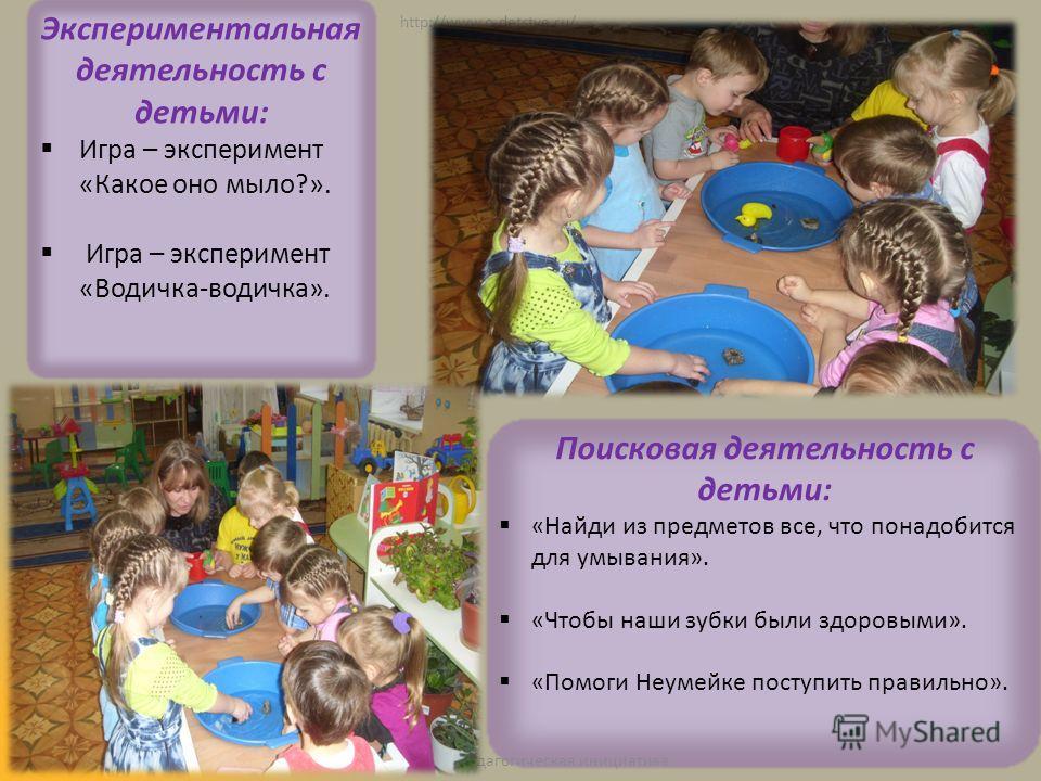 http://www.o-detstve.ru/ Экспериментальная деятельность с детьми: Игра – эксперимент «Какое оно мыло?». Игра – эксперимент «Водичка-водичка». Поисковая деятельность с детьми: «Найди из предметов все, что понадобится для умывания». «Чтобы наши зубки б