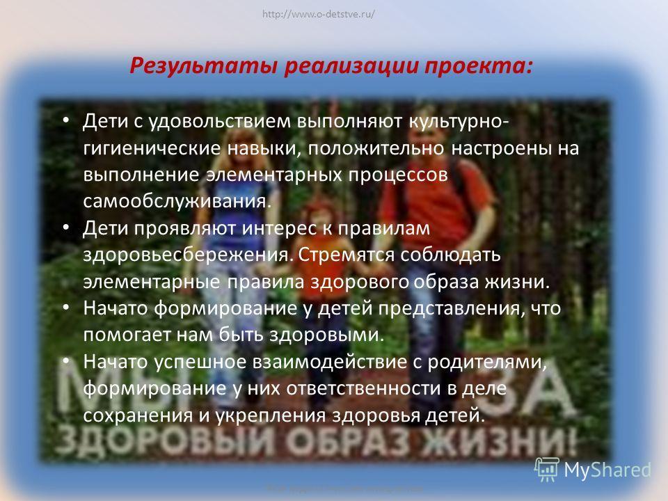 http://www.o-detstve.ru/ Моя педагогическая инициатива Результаты реализации проекта: Дети с удовольствием выполняют культурно- гигиенические навыки, положительно настроены на выполнение элементарных процессов самообслуживания. Дети проявляют интерес