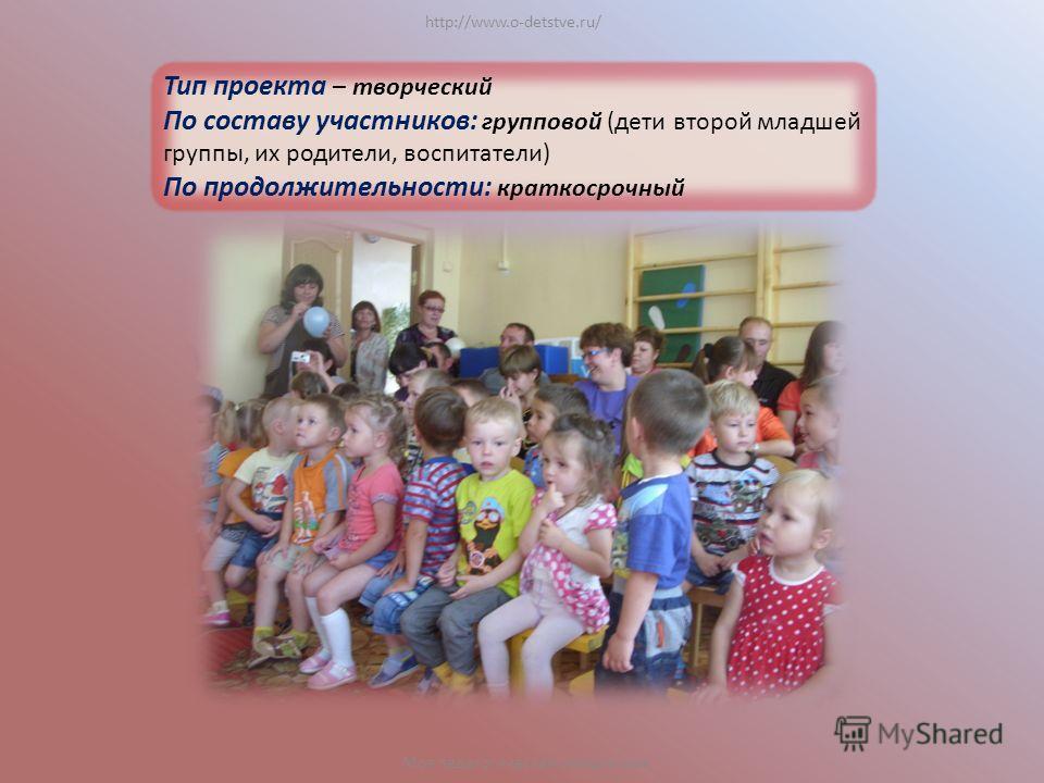 http://www.o-detstve.ru/ Моя педагогическая инициатива Тип проекта – творческий По составу участников: групповой (дети второй младшей группы, их родители, воспитатели) По продолжительности: краткосрочный