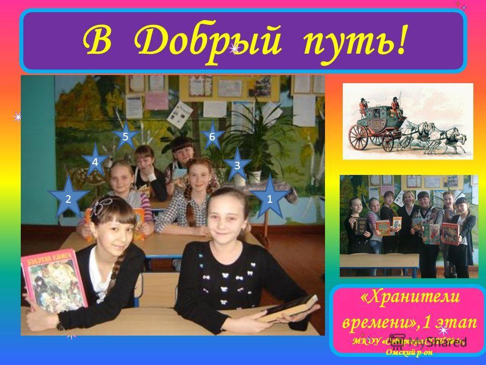 В Добрый путь! «Хранители времени»,1 этап МКОУ «Сибирская СОШ 1», Омский р-он 12 3 6 4 5