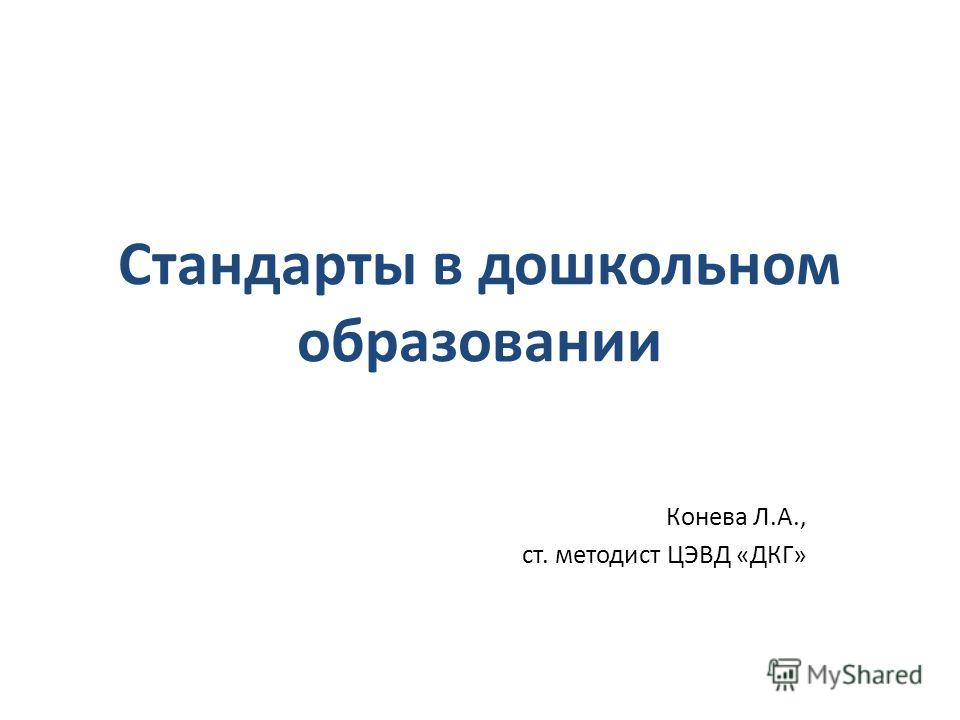 Стандарты в дошкольном образовании Конева Л.А., ст. методист ЦЭВД «ДКГ»