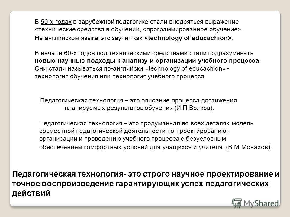 В 50-х годах в зарубежной педагогике стали внедряться выражение «технические средства в обучении, «программированное обучение». На английском языке это звучит как «technology of educachion ». В начале 60-х годов под техническими средствами стали подр