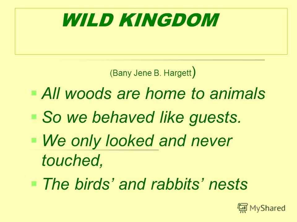 WILD KINGDOM (Bany Jene B. Hargett ) All woods are home to animals So we behaved like guests. We only looked and never touched, The birds and rabbits nests