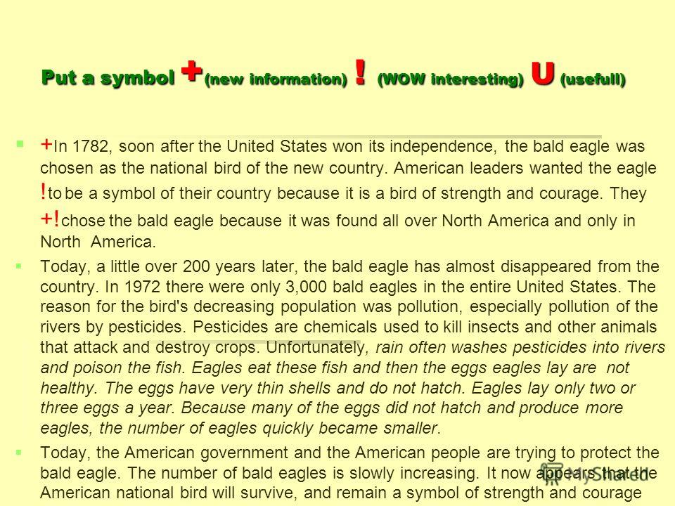 Put a symbol + (new information) ! (WOW interesting) U (usefull) + In 1782, soon after the United States won its independence, the bald eagle was chosen as the national bird of the new country. American leaders wanted the eagle ! to be a symbol of th
