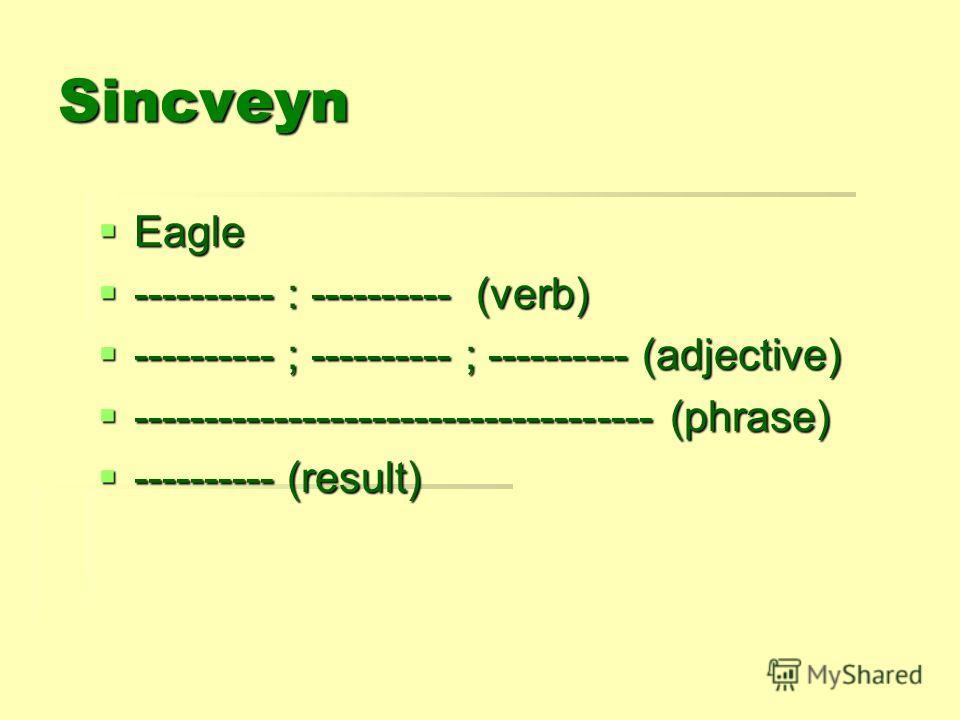 Sincveyn Eagle Eagle ---------- : ---------- (verb) ---------- : ---------- (verb) ---------- ; ---------- ; ---------- (adjective) ---------- ; ---------- ; ---------- (adjective) ------------------------------------- (phrase) ----------------------
