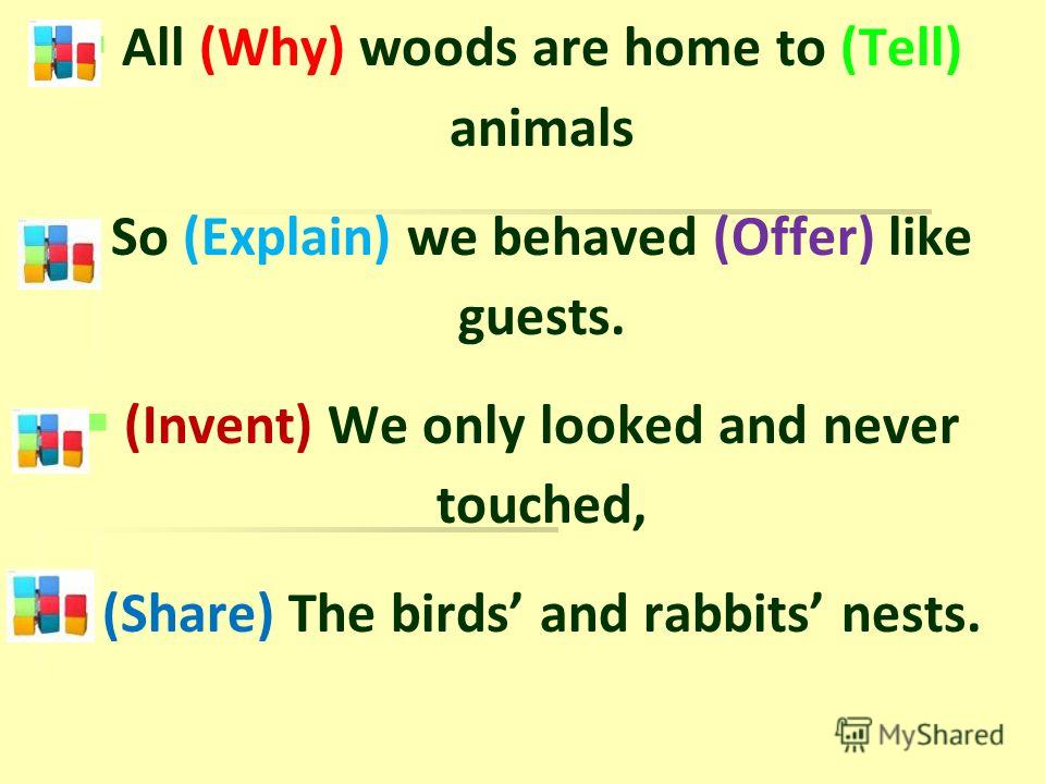 All (Why) woods are home to (Tell) animals So (Explain) we behaved (Offer) like guests. (Invent) We only looked and never touched, (Share) The birds and rabbits nests.