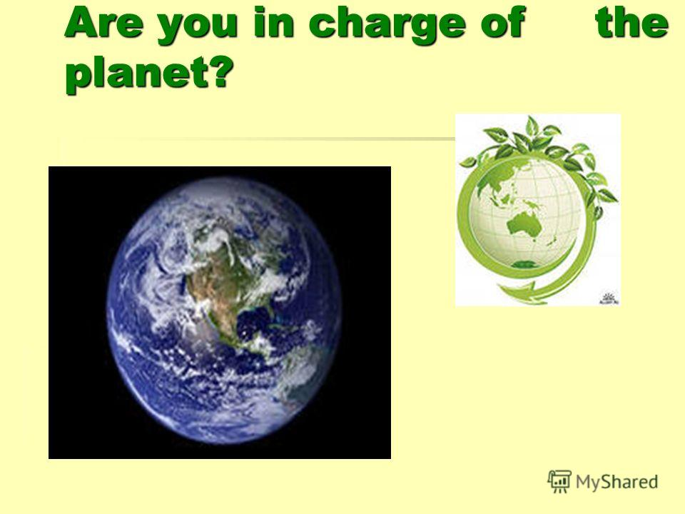 Are you in charge of the planet?