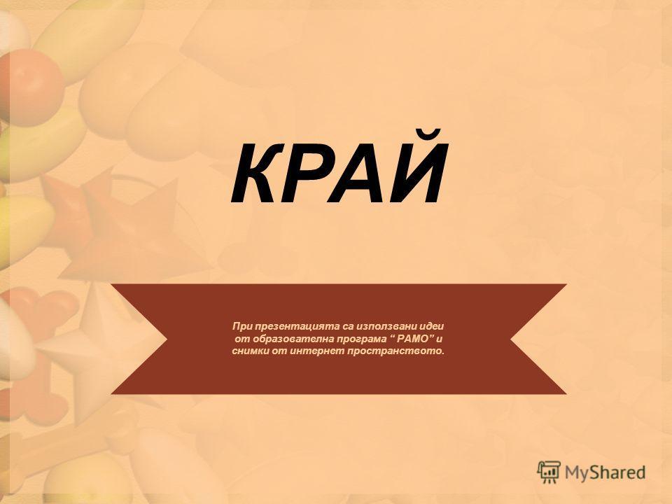 КРАЙ При презентацията са използвани идеи от образователна програма РАМО и снимки от интернет пространството.