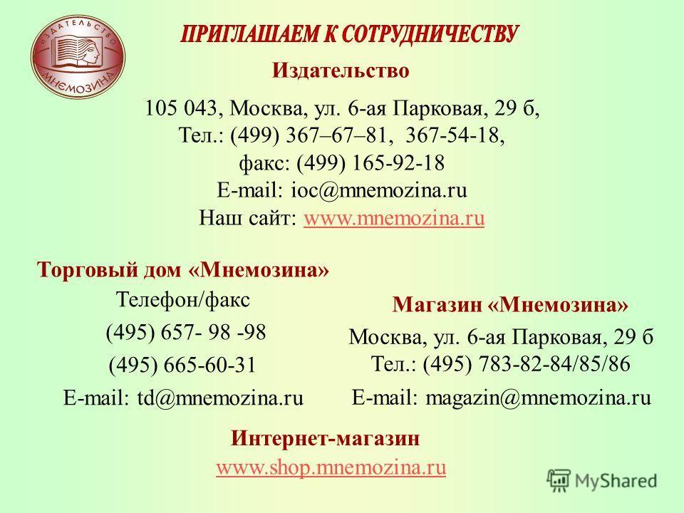 Телефон/факс (495) 657- 98 -98 (495) 665-60-31 E-mail: td@mnemozina.ru Издательство 105 043, Москва, ул. 6-ая Парковая, 29 б, Тел.: (499) 367–67–81, 367-54-18, факс: (499) 165-92-18 E-mail: ioc@mnemozina.ru Наш сайт: www.mnemozina.ruwww.mnemozina.ru