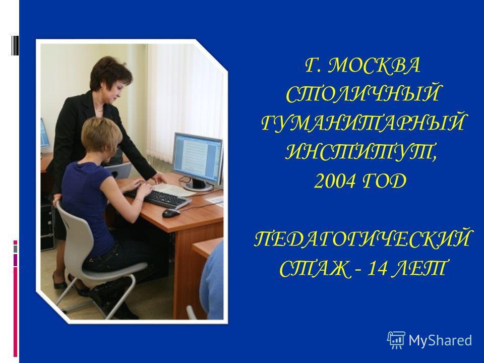Г. МОСКВА СТОЛИЧНЫЙ ГУМАНИТАРНЫЙ ИНСТИТУТ, 2004 ГОД ПЕДАГОГИЧЕСКИЙ СТАЖ - 14 ЛЕТ