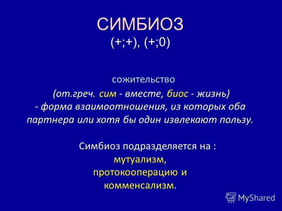 СИМБИОЗ (+;+), (+;0) сожительство (от.греч. сим - вместе, биос - жизнь) - форма взаимоотношения, из которых оба партнера или хотя бы один извлекают пользу. Симбиоз подразделяется на : мутуализм, протокооперацию и комменсализм.