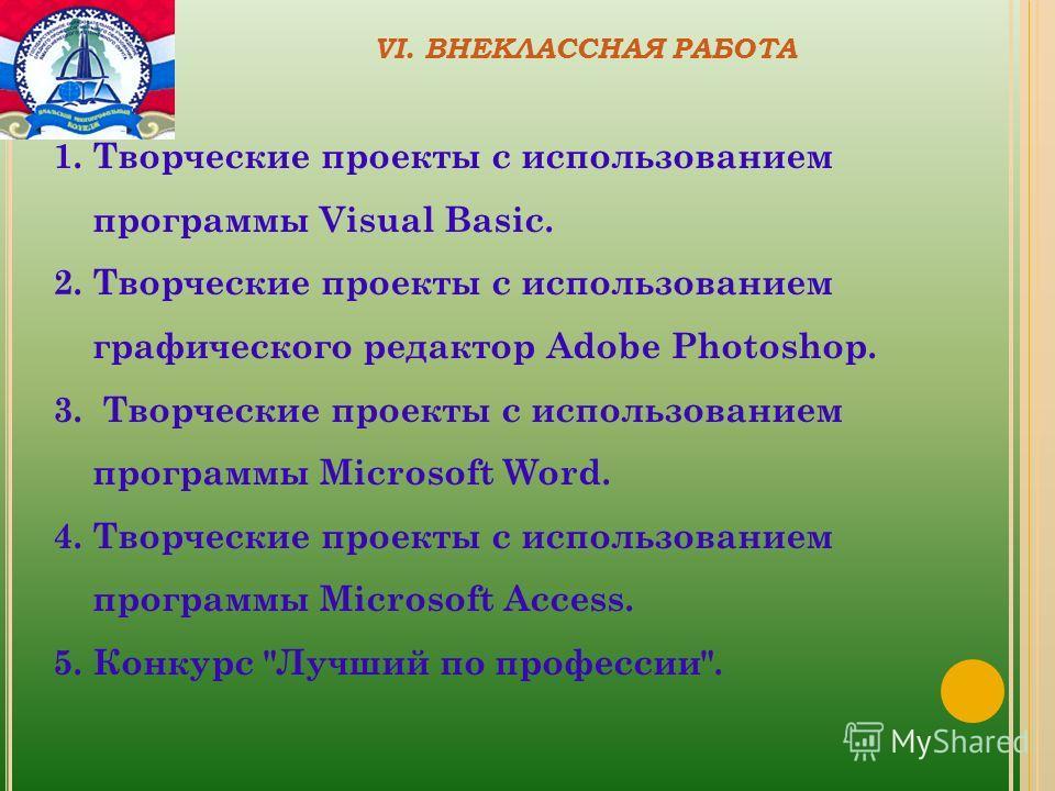 VI. ВНЕКЛАССНАЯ РАБОТА 1.Творческие проекты с использованием программы Visual Basic. 2.Творческие проекты с использованием графического редактор Adobe Photoshop. 3. Творческие проекты с использованием программы Microsoft Word. 4.Творческие проекты с