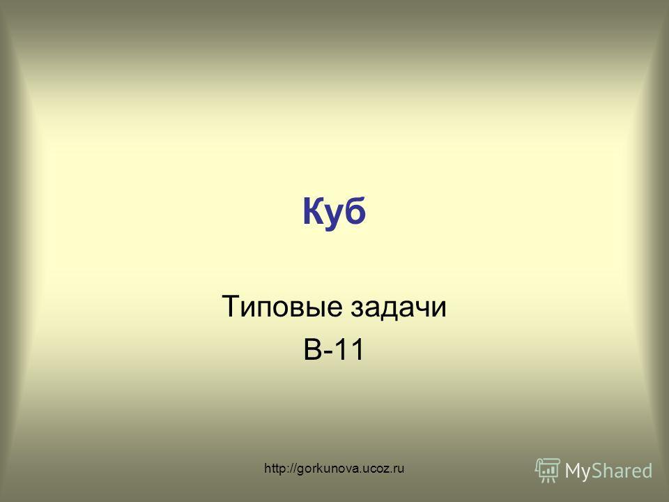 http://gorkunova.ucoz.ru Куб Типовые задачи В-11