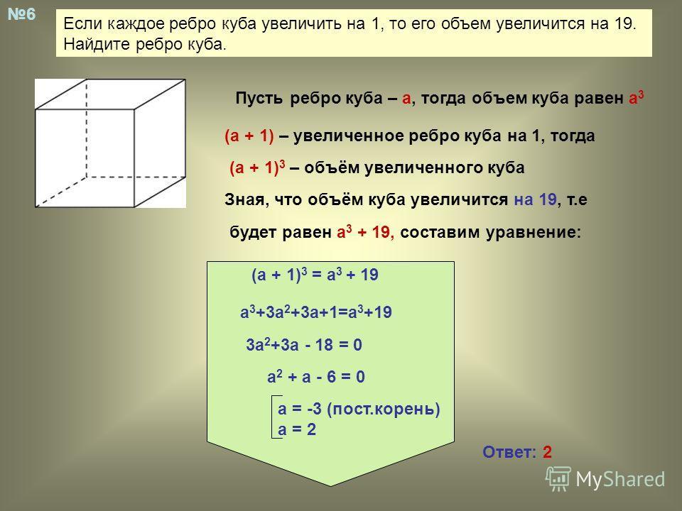 Если каждое ребро куба увеличить на 1, то его объем увеличится на 19. Найдите ребро куба. 6 Пусть ребро куба – а, тогда объем куба равен а 3 (а + 1) – увеличенное ребро куба на 1, тогда (а + 1) 3 – объём увеличенного куба Зная, что объём куба увеличи