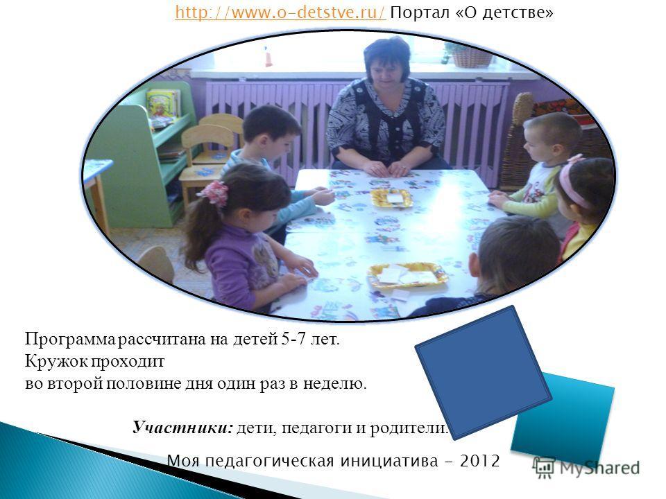 Программа рассчитана на детей 5-7 лет. Кружок проходит во второй половине дня один раз в неделю. Участники: дети, педагоги и родители. http://www.o-detstve.ru/http://www.o-detstve.ru/ Портал «О детстве» Моя педагогическая инициатива - 2012