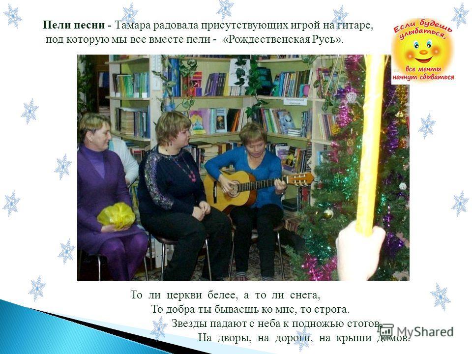 Пели песни - Тамара радовала присутствующих игрой на гитаре, под которую мы все вместе пели - «Рождественская Русь». То ли церкви белее, а то ли снега, То добра ты бываешь ко мне, то строга. Звезды падают с неба к подножью стогов, На дворы, на дороги