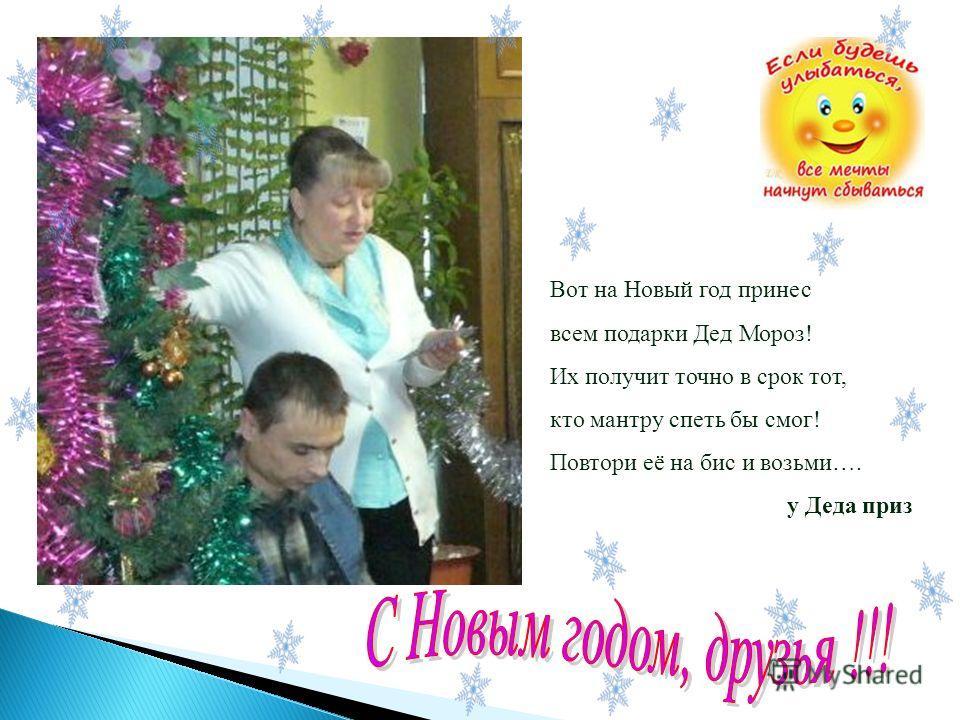 Вот на Новый год принес всем подарки Дед Мороз! Их получит точно в срок тот, кто мантру спеть бы смог! Повтори её на бис и возьми…. у Деда приз