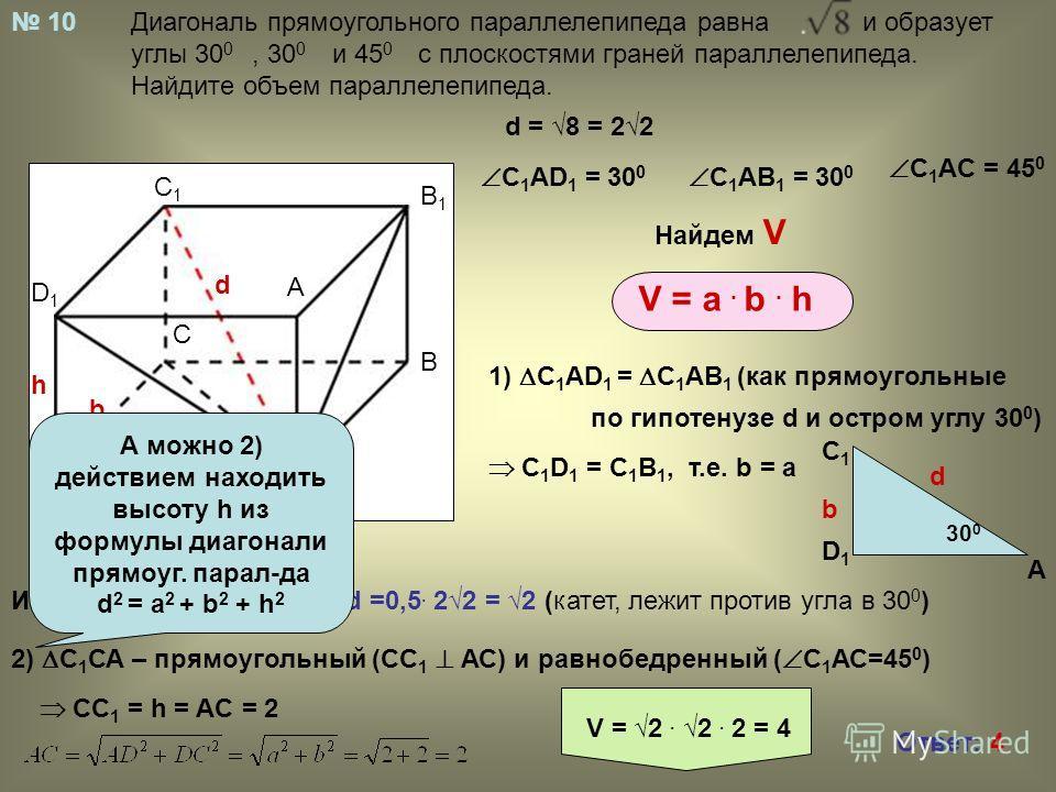 A D1D1 C1C1 Диагональ прямоугольного параллелепипеда равна и образует углы 30 0, 30 0 и 45 0 с плоскостями граней параллелепипеда. Найдите объем параллелепипеда. 10 A B B1B1 C1C1 C D D1D1 A d a b h V = a. b. h d = 8 = 22 C 1 AD 1 = 30 0 C 1 AB 1 = 30