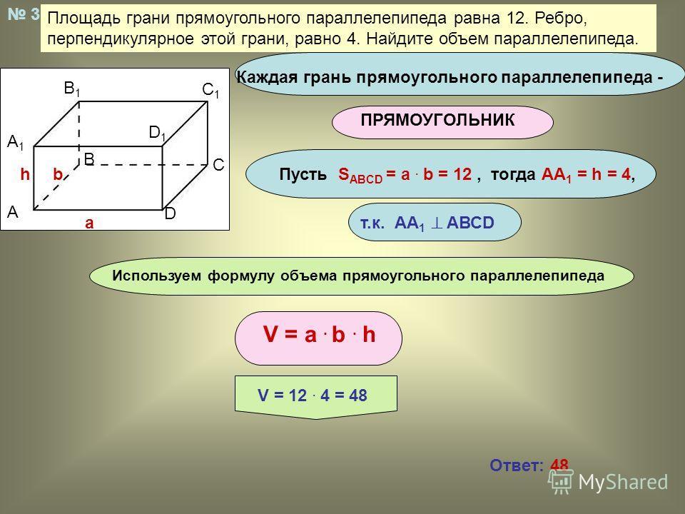 Площадь грани прямоугольного параллелепипеда равна 12. Ребро, перпендикулярное этой грани, равно 4. Найдите объем параллелепипеда. Используем формулу объема прямоугольного параллелепипеда Каждая грань прямоугольного параллелепипеда - ПРЯМОУГОЛЬНИК А