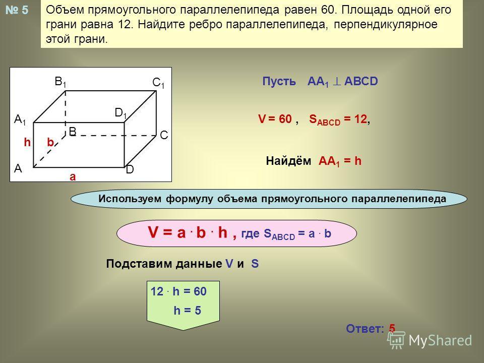 Объем прямоугольного параллелепипеда равен 60. Площадь одной его грани равна 12. Найдите ребро параллелепипеда, перпендикулярное этой грани. А В С D A1A1 B1B1 C1C1 D1D1 a bh 5 Пусть АА 1 АВСD V = 60, S ABCD = 12, Найдём АА 1 = h Используем формулу об