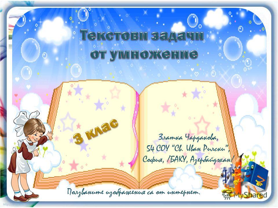 Златка Чардакова, 54 СОУ Св. Иван Рилски, София, /БАКУ, Азербайджан/ Ползваните изображения са от интернет.