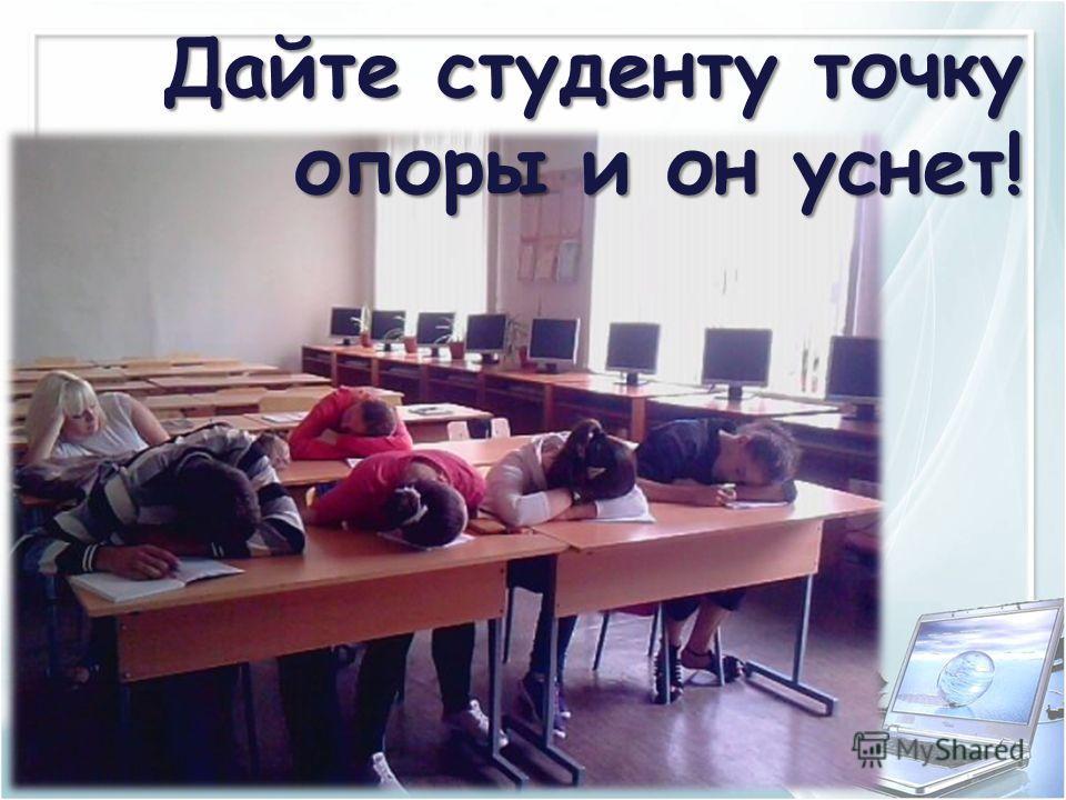 Дайте студенту точку опоры и он уснет!