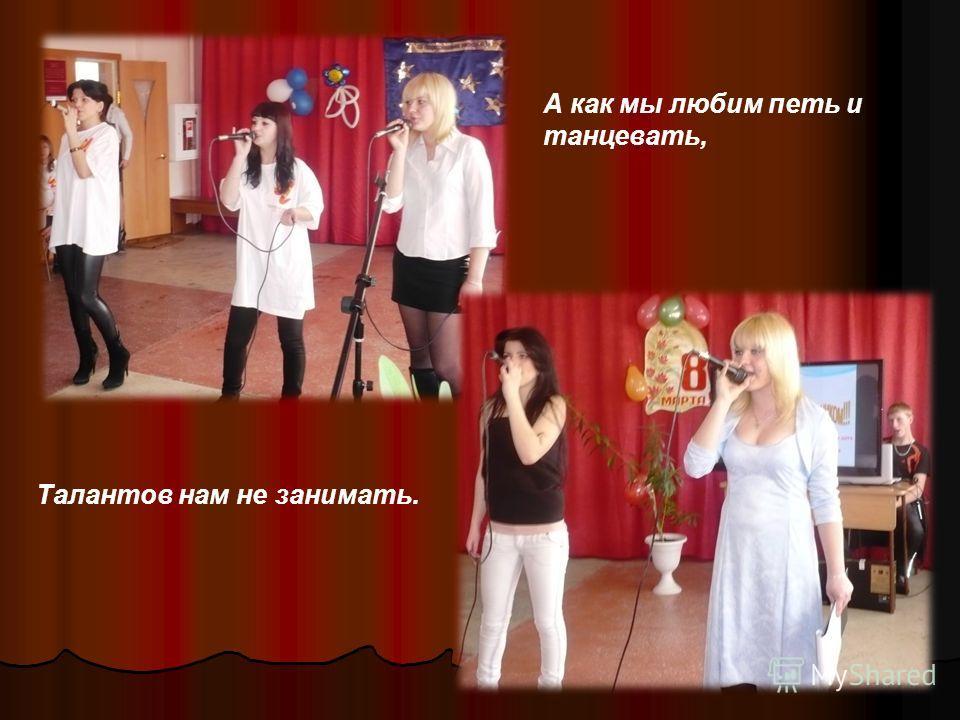 А как мы любим петь и танцевать, Талантов нам не занимать.