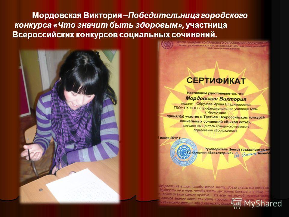 Мордовская Виктория –Победительница городского конкурса «Что значит быть здоровым», участница Всероссийских конкурсов социальных сочинений.