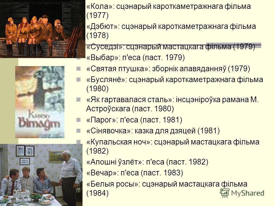 «Кола»: сцэнарый кароткаметражнага фільма (1977) «Дэбют»: сцэнарый кароткаметражнага фільма (1978) «Суседзі»: сцэнарый мастацкага фільма (1979) «Выбар»: п'еса (паст. 1979) «Святая птушка»: зборнік апавяданняў (1979) «Буслянё»: сцэнарый кароткаметражн
