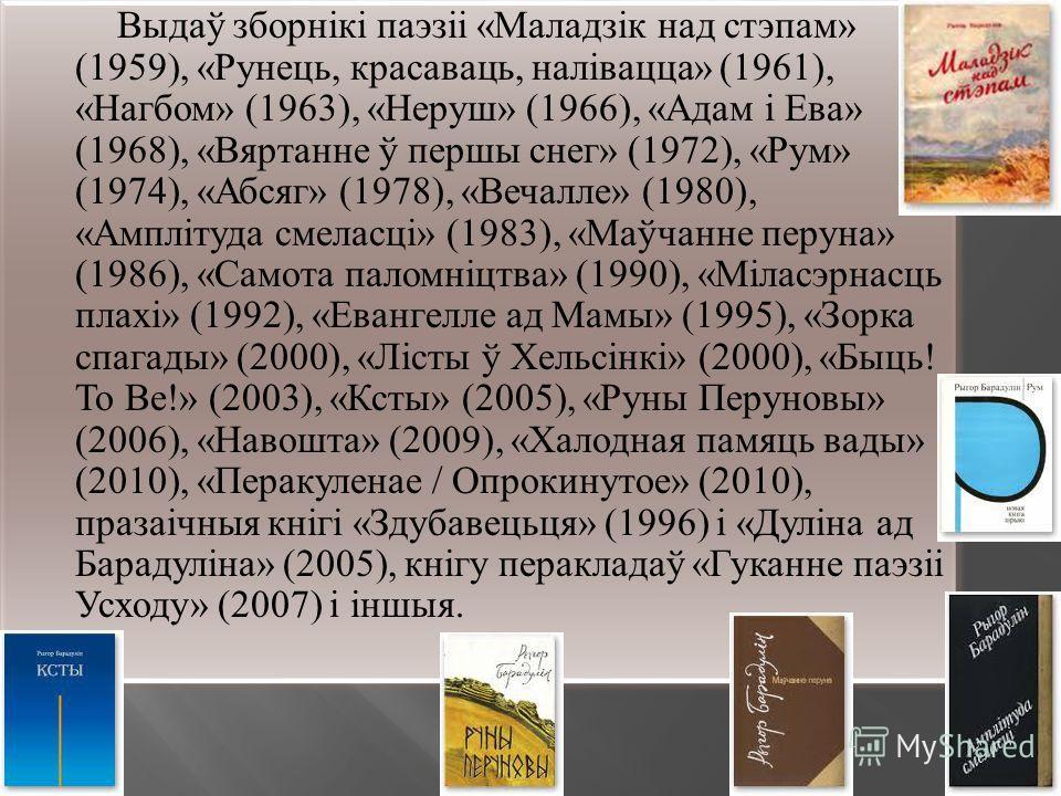 Выдаў зборнікі паэзіі «Маладзік над стэпам» (1959), «Рунець, красаваць, налівацца» (1961), «Нагбом» (1963), «Неруш» (1966), «Адам і Ева» (1968), «Вяртанне ў першы снег» (1972), «Рум» (1974), «Абсяг» (1978), «Вечалле» (1980), «Амплітуда смеласці» (198