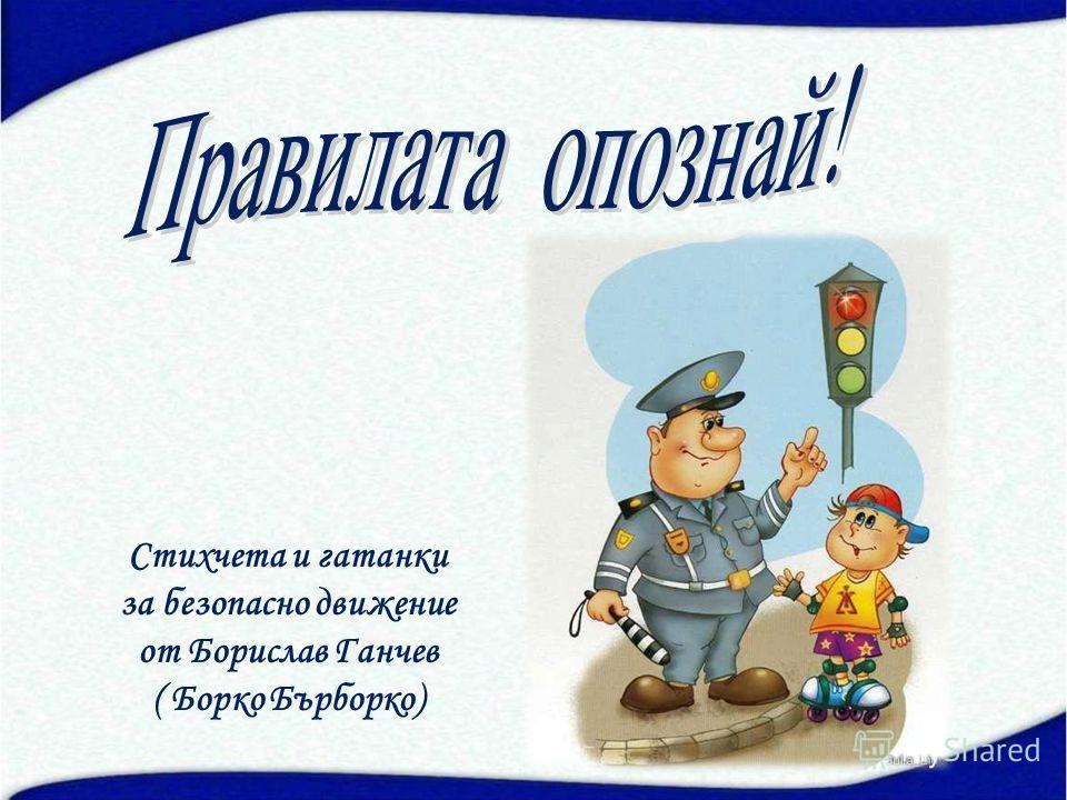 Стихчета и гатанки за безопасно движение от Борислав Ганчев ( Борко Бърборко)