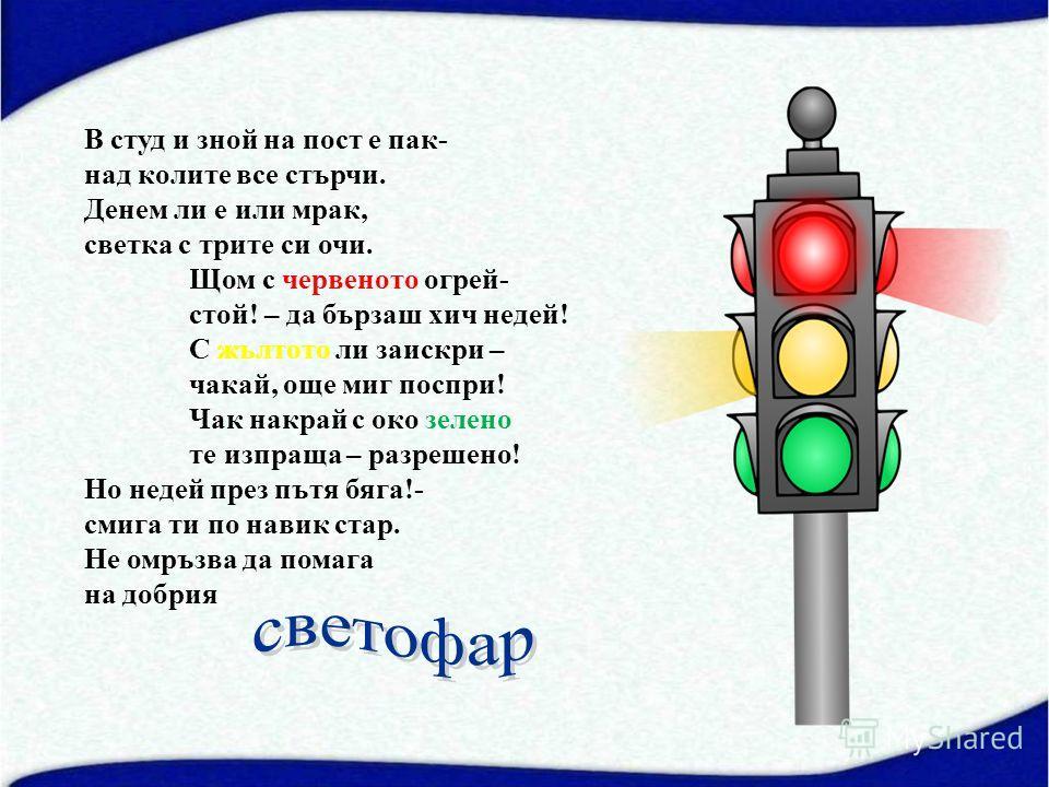 В студ и зной на пост е пак- над колите все стърчи. Денем ли е или мрак, светка с трите си очи. Щом с червеното огрей- стой! – да бързаш хич недей! С жълтото ли заискри – чакай, още миг поспри! Чак накрай с око зелено те изпраща – разрешено! Но недей