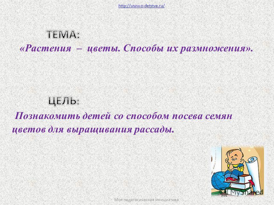 «Растения – цветы. Способы их размножения». http://www.o-detstve.ru/ Моя педагогическая инициатива