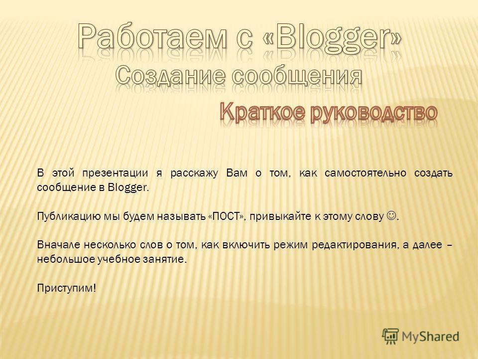 В этой презентации я расскажу Вам о том, как самостоятельно создать сообщение в Blogger. Публикацию мы будем называть «ПОСТ», привыкайте к этому слову. Вначале несколько слов о том, как включить режим редактирования, а далее – небольшое учебное занят