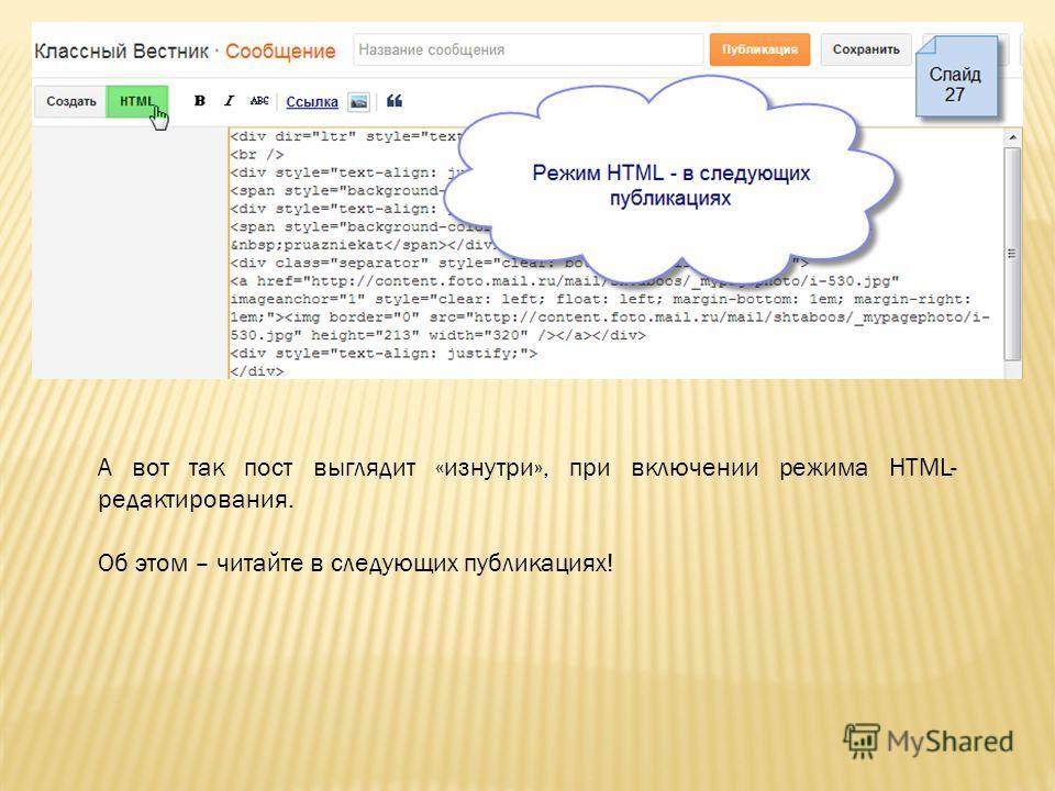 А вот так пост выглядит «изнутри», при включении режима HTML- редактирования. Об этом – читайте в следующих публикациях!