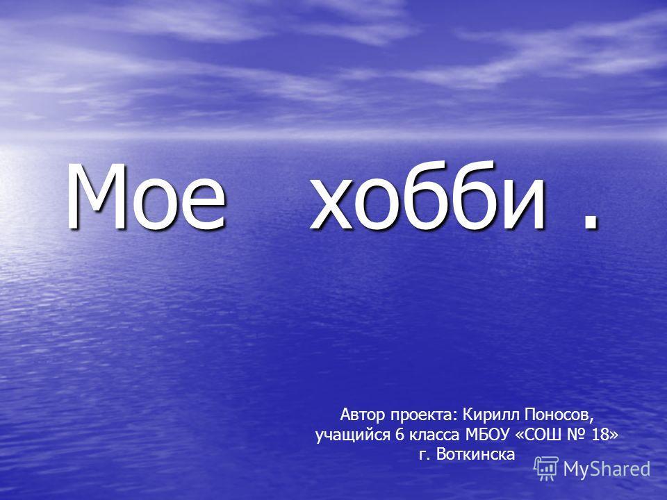 Мое хобби. Автор проекта: Кирилл Поносов, учащийся 6 класса МБОУ «СОШ 18» г. Воткинска