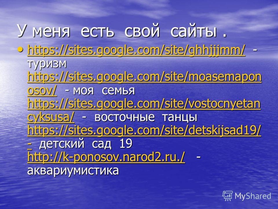 У меня есть свой сайты. https://sites.google.com/site/ghhjjjmm/ - туризм https://sites.google.com/site/moasemapon osov/ - моя семья https://sites.google.com/site/vostocnyetan cyksusa/ - восточные танцы https://sites.google.com/site/detskijsad19/ - де
