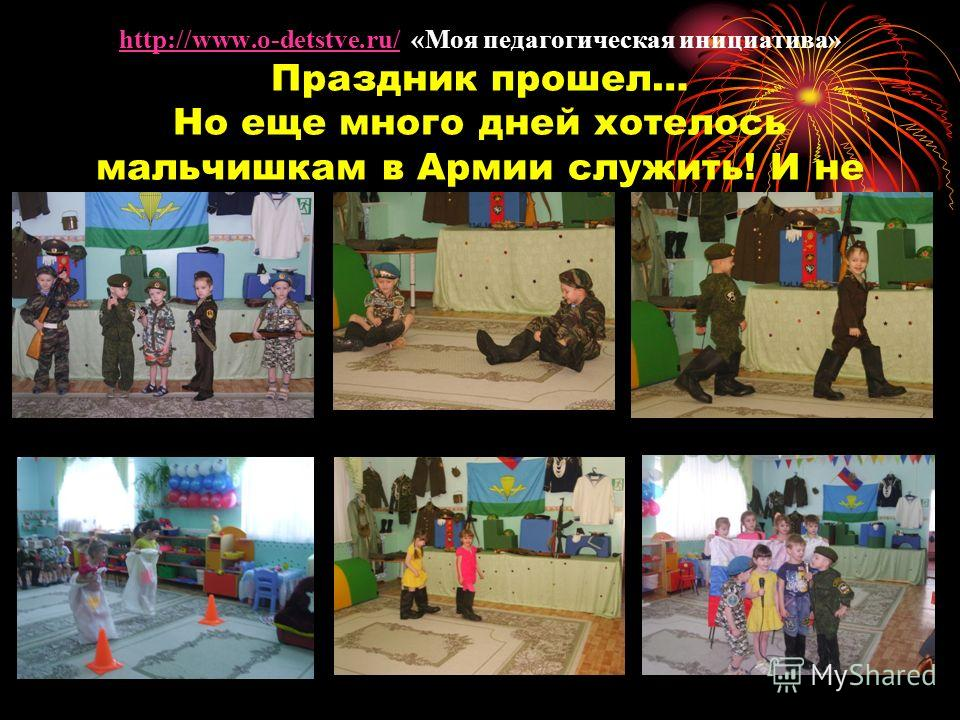http://www.o-detstve.ru/ «Моя педагогическая инициатива» Праздник прошел… Но еще много дней хотелось мальчишкам в Армии служить! И не только им…