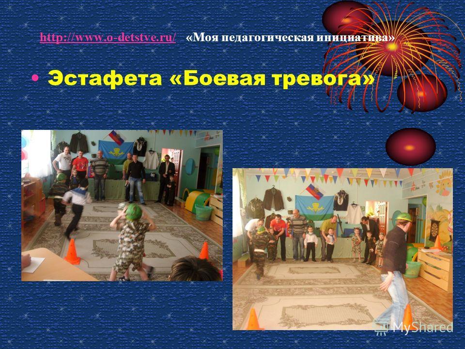 http://www.o-detstve.ru/ http://www.o-detstve.ru/ «Моя педагогическая инициатива» Эстафета «Боевая тревога»