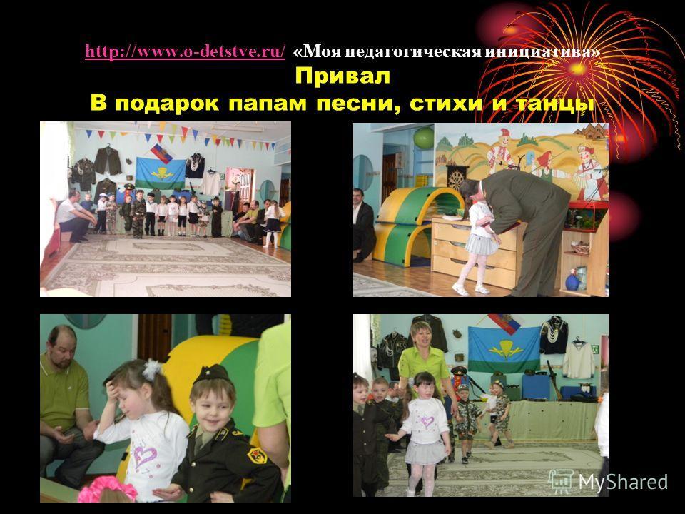 http://www.o-detstve.ru/ «Моя педагогическая инициатива» Привал В подарок папам песни, стихи и танцы