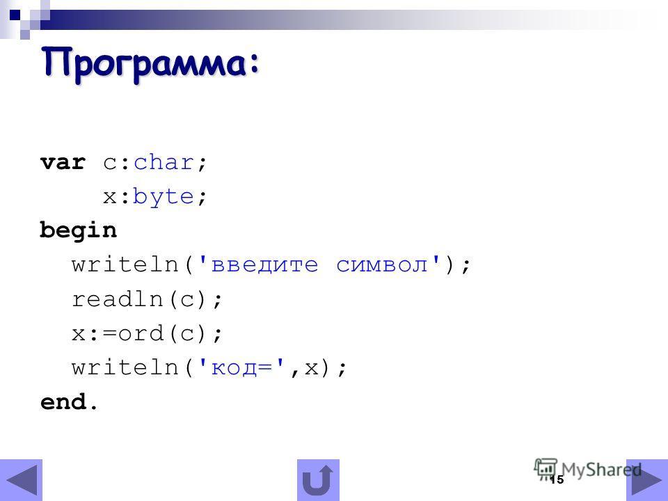 15 Программа: var c:char; x:byte; begin writeln('введите символ'); readln(c); x:=ord(c); writeln('код=',x); end.