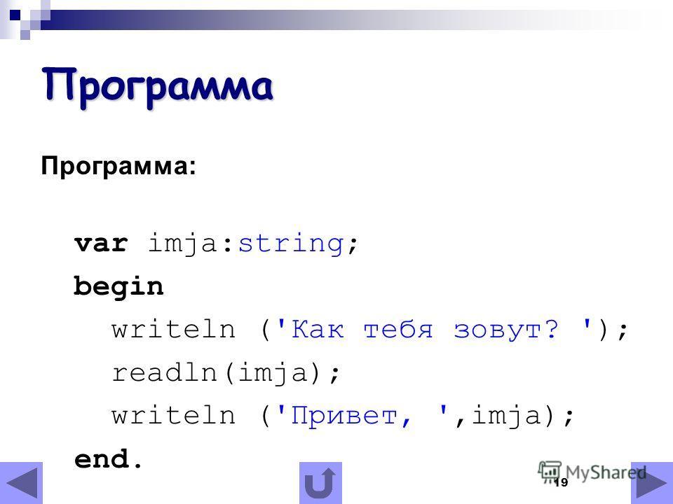 19 Программа Программа: var imja:string; begin writeln ('Как тебя зовут? '); readln(imja); writeln ('Привет, ',imja); end.