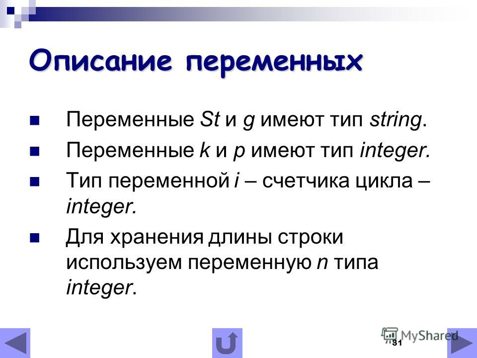 31 Описание переменных Переменные St и g имеют тип string. Переменные k и p имеют тип integer. Тип переменной i – счетчика цикла – integer. Для хранения длины строки используем переменную n типа integer.