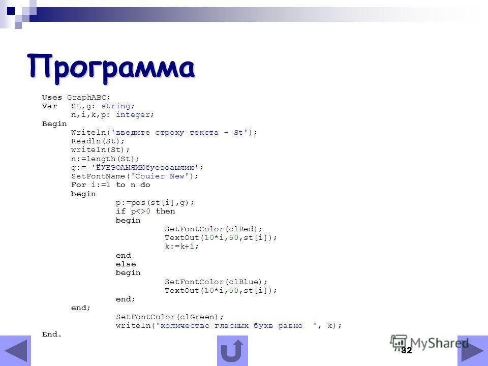 32 Программа Uses GraphABC; Var St,g: string; n,i,k,p: integer; Begin Writeln('введите строку текста - St'); Readln(St); writeln(St); n:=length(St); g:= 'ЁУЕЭОАЫЯИЮёуеэоаыяию'; SetFontName('Couier New'); For i:=1 to n do begin p:=pos(st[i],g); if p0