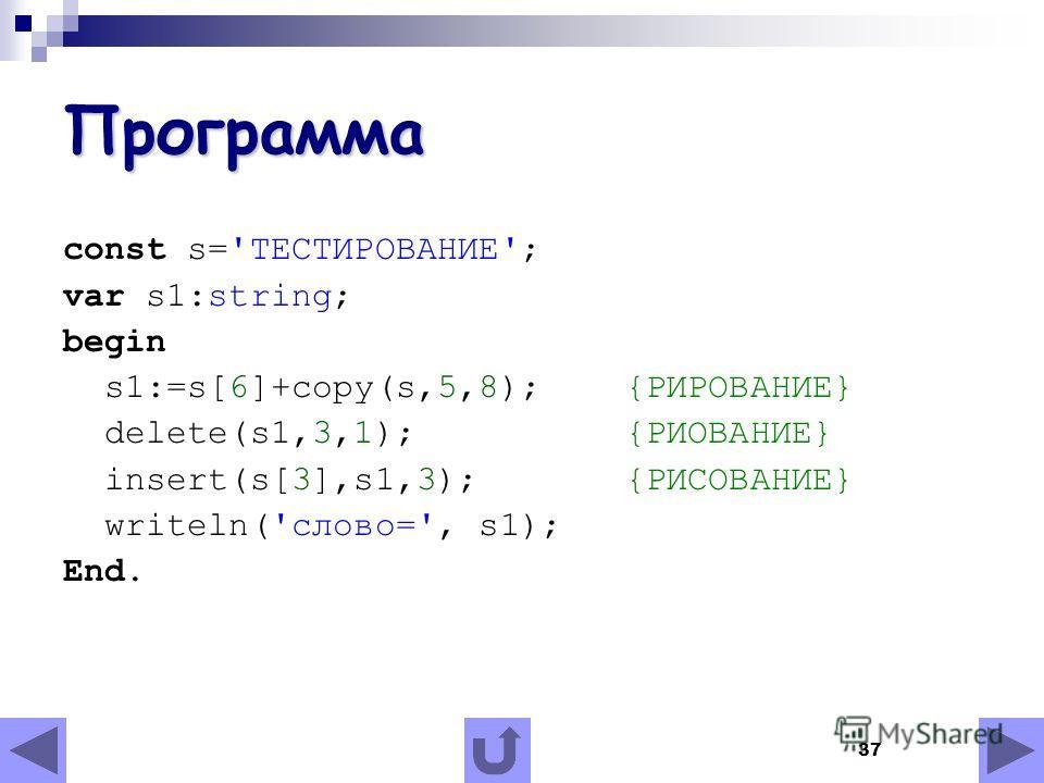 37 Программа const s='ТЕСТИРОВАНИЕ'; var s1:string; begin s1:=s[6]+copy(s,5,8); {РИРОВАНИЕ} delete(s1,3,1); {РИОВАНИЕ} insert(s[3],s1,3); {РИСОВАНИЕ} writeln('слово=', s1); End.